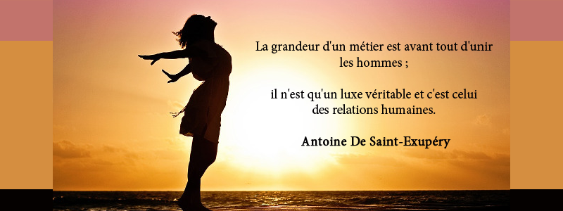 La grandeur d'un métier est avant tout d'unir   les hommes ;   il n'est qu'un luxe véritable et c'est celui   des relations humaines.   Antoine De Saint-Exupéry
